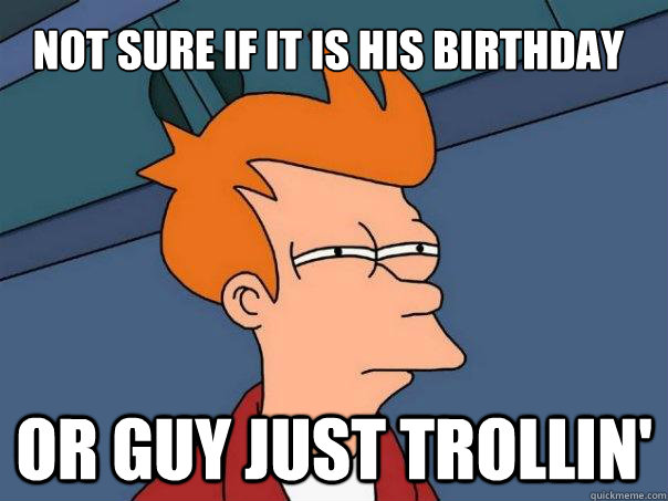 Not sure if it is his Birthday Or guy just Trollin'  Futurama Fry