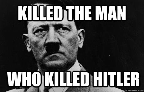 Killed the man who killed hitler  Bad Guy Hitler