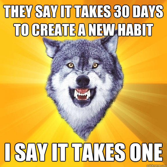 They say it takes 30 days to create a new habit I say it takes one - They say it takes 30 days to create a new habit I say it takes one  Courage Wolf