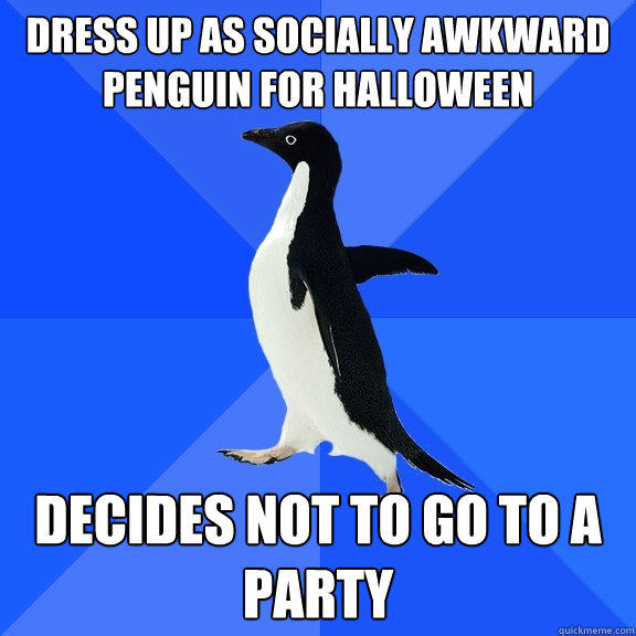 dress up as socially awkward penguin for halloween  Decides not to go to a party  - dress up as socially awkward penguin for halloween  Decides not to go to a party   Socially Awkward Penguin