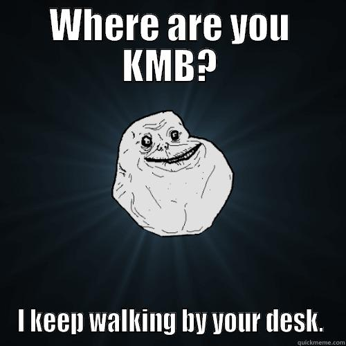 WHERE ARE YOU KMB? I KEEP WALKING BY YOUR DESK. Forever Alone