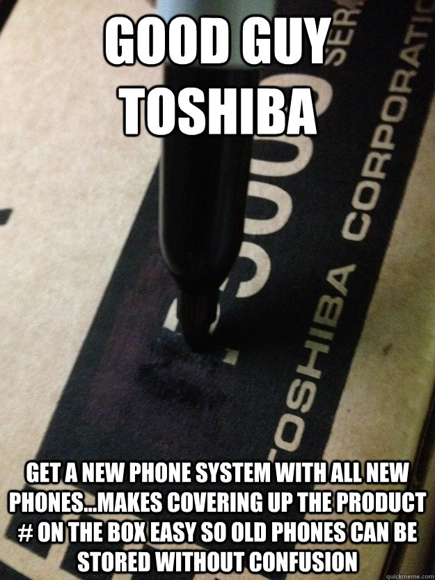 Good Guy Toshiba Get a new phone system with all new phones...makes covering up the product # on the box easy so old phones can be stored without confusion - Good Guy Toshiba Get a new phone system with all new phones...makes covering up the product # on the box easy so old phones can be stored without confusion  GG Toshiba