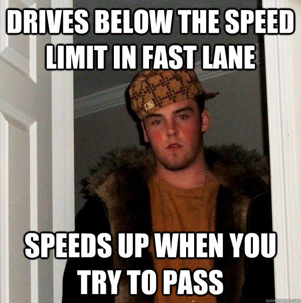 drives below the speed limit in fast lane speeds up when you try to pass - drives below the speed limit in fast lane speeds up when you try to pass  Scumbag Steve