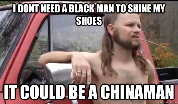 I dont need a black man to shine my shoes It could be a chinaman - I dont need a black man to shine my shoes It could be a chinaman  Almost Politically Correct Redneck