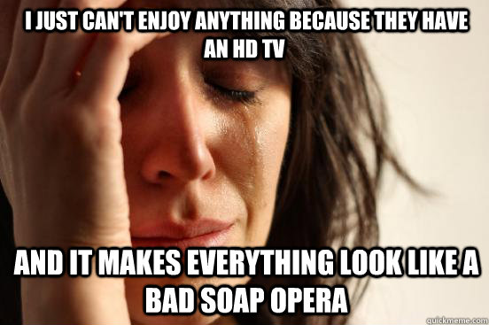 I just can't enjoy anything because they have an hd tv  and it makes everything look like a bad soap opera
