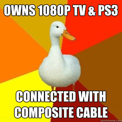 Owns 1080p TV & PS3 connected with composite cable - Owns 1080p TV & PS3 connected with composite cable  Tech Impaired Duck