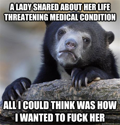A Lady shared about her life threatening medical condition ALl i could think was how i wanted to fuck her - A Lady shared about her life threatening medical condition ALl i could think was how i wanted to fuck her  Confession Bear