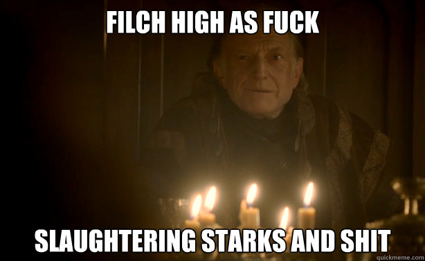 Filch High as fuck Slaughtering Starks and shit  Red Wedding