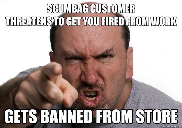 Scumbag Customer Threatens to get you fired from work Gets banned from store - Scumbag Customer Threatens to get you fired from work Gets banned from store  Scumbag customer
