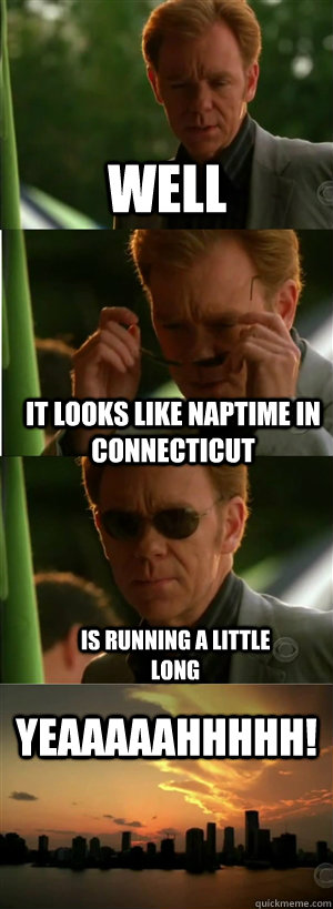 Well It looks like naptime in Connecticut Is running a little long YEAAAAAHHHHH! - Well It looks like naptime in Connecticut Is running a little long YEAAAAAHHHHH!  CSI Miami Style