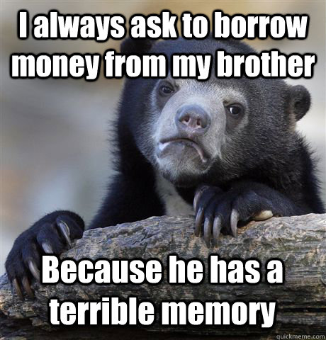 I always ask to borrow money from my brother Because he has a terrible memory - I always ask to borrow money from my brother Because he has a terrible memory  Confession Bear