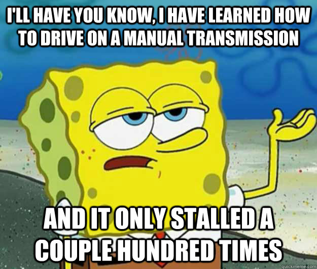 I'll have you know, I have learned how to drive on a manual transmission And it only stalled a couple hundred times - I'll have you know, I have learned how to drive on a manual transmission And it only stalled a couple hundred times  Tough Spongebob