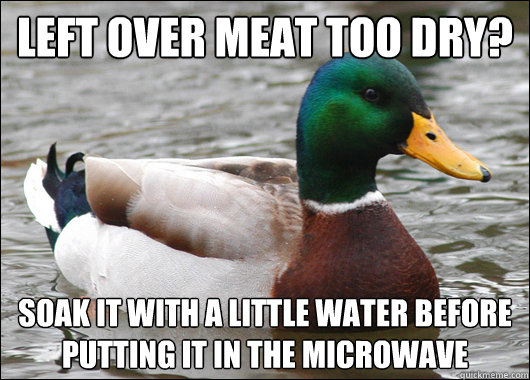 Left over meat too dry? Soak it with a little water before putting it in the microwave - Left over meat too dry? Soak it with a little water before putting it in the microwave  Actual Advice Mallard