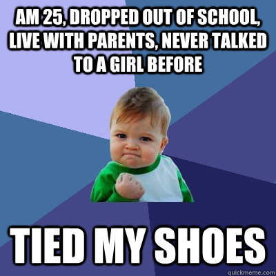 Am 25, dropped out of school, live with parents, never talked to a girl before Tied my shoes - Am 25, dropped out of school, live with parents, never talked to a girl before Tied my shoes  Success Kid
