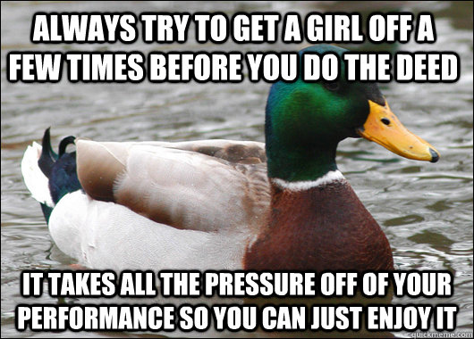 Always try to get a girl off a few times before you do the deed It takes all the pressure off of your performance so you can just enjoy it - Always try to get a girl off a few times before you do the deed It takes all the pressure off of your performance so you can just enjoy it  Actual Advice Mallard