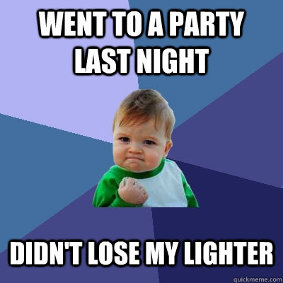 went to a party last night didn't lose my lighter - went to a party last night didn't lose my lighter  Success Kid