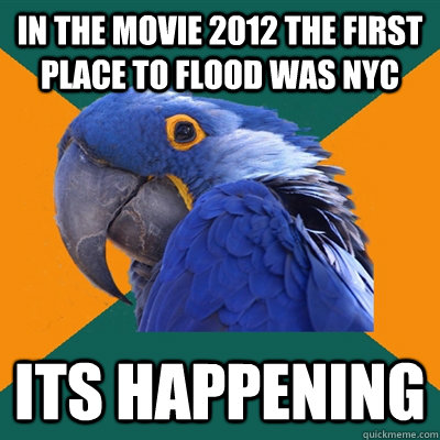 In the movie 2012 the first place to flood was nyc its happening - In the movie 2012 the first place to flood was nyc its happening  Paranoid Parrot