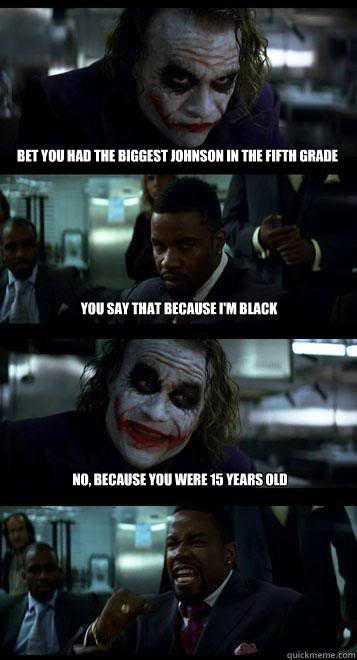 bet you had the biggest johnson in the fifth grade you say that because i'm black no, because you were 15 years old - bet you had the biggest johnson in the fifth grade you say that because i'm black no, because you were 15 years old  Joker with Black guy