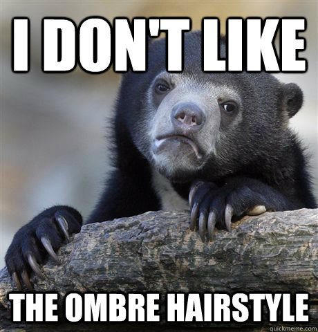 I don't like the ombre hairstyle - I don't like the ombre hairstyle  Confession Bear