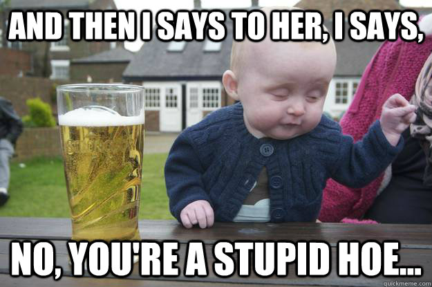 And then I says to her, I says, No, you're a stupid hoe...  - And then I says to her, I says, No, you're a stupid hoe...   drunk baby
