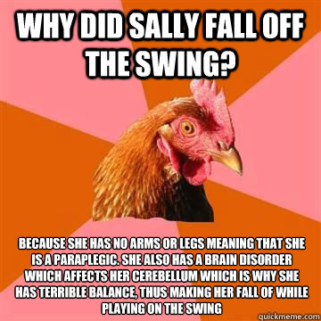Why did Sally fall off the swing? Because she has no arms or legs meaning that she is a paraplegic. She also has a brain disorder which affects her cerebellum which is why she has terrible balance, thus making her fall of while playing on the swing  - Why did Sally fall off the swing? Because she has no arms or legs meaning that she is a paraplegic. She also has a brain disorder which affects her cerebellum which is why she has terrible balance, thus making her fall of while playing on the swing   Misc