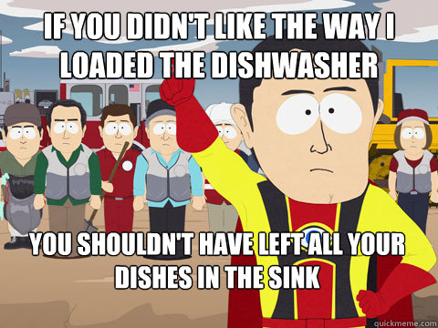 If you didn't like the way I loaded the dishwasher You shouldn't have left all your dishes in the sink  - If you didn't like the way I loaded the dishwasher You shouldn't have left all your dishes in the sink   Captain Hindsight