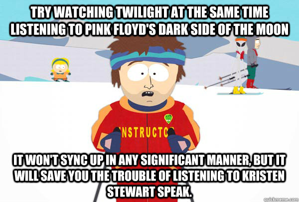 Try watching Twilight at the same time listening to Pink Floyd's Dark side of the moon It won't sync up in any significant manner, but it will save you the trouble of listening to Kristen Stewart speak. - Try watching Twilight at the same time listening to Pink Floyd's Dark side of the moon It won't sync up in any significant manner, but it will save you the trouble of listening to Kristen Stewart speak.  Super Cool Ski Instructor