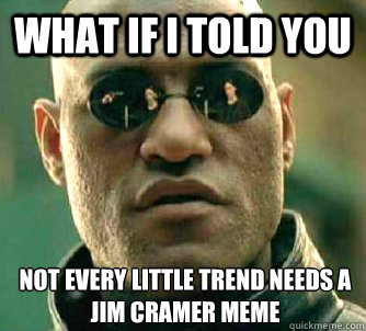 What if I told you Not every little trend needs a jim cramer meme - What if I told you Not every little trend needs a jim cramer meme  What if I told you
