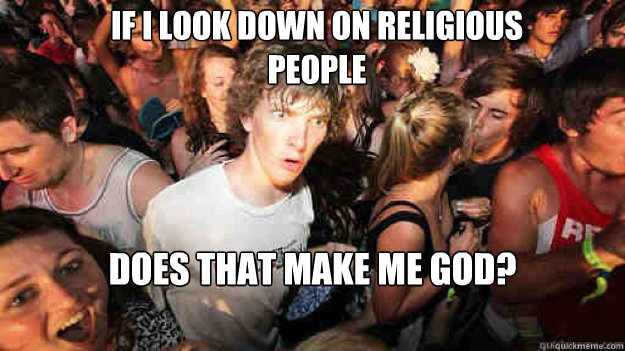 If I look down on religious people does that make me god? - If I look down on religious people does that make me god?  Misc
