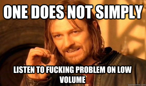 ONE DOES NOT SIMPLY LISTEN TO FUCKING PROBLEM ON LOW VOLUME - ONE DOES NOT SIMPLY LISTEN TO FUCKING PROBLEM ON LOW VOLUME  One Does Not Simply