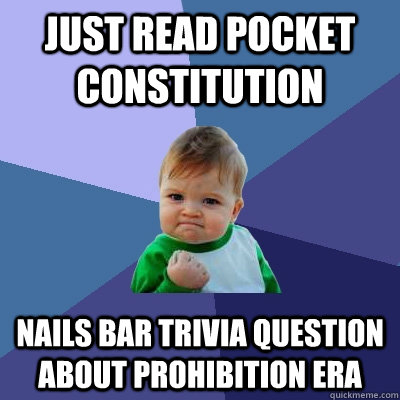 Just read pocket constitution nails bar trivia question about prohibition era - Just read pocket constitution nails bar trivia question about prohibition era  Success Kid