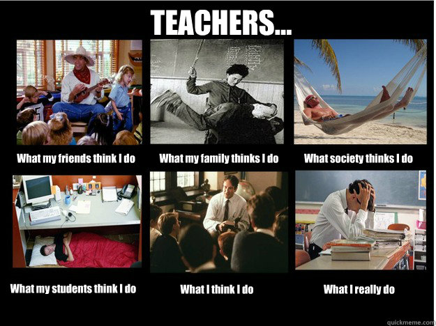 TEACHERS... What my friends think I do What my family thinks I do What society thinks I do What my students think I do What I think I do What I really do