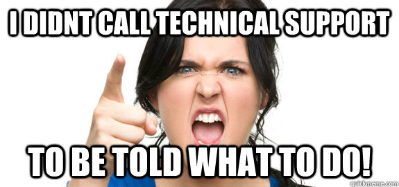 I didnt call technical support to be told what to do!