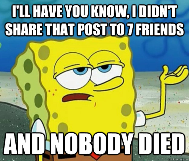 I'll have you know, I didn't share that post to 7 friends and nobody died - I'll have you know, I didn't share that post to 7 friends and nobody died  Tough Spongebob