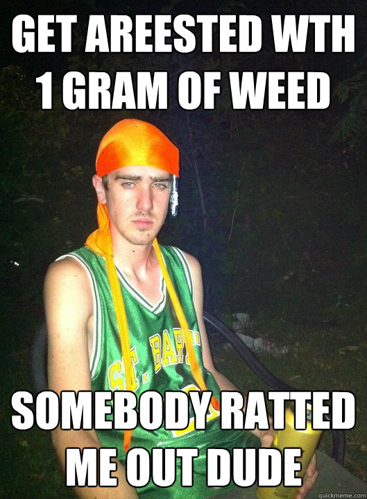 GET AREested wth 1 gram of weed somebody ratted me out dude