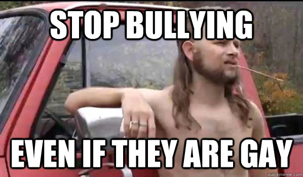 stop bullying even if they are gay - stop bullying even if they are gay  Almost Politically Correct Redneck