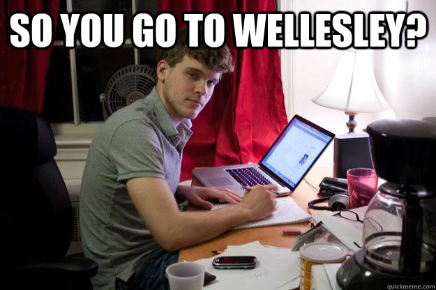 So you go to Wellesley?