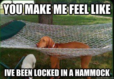 you make me feel like ive been locked in a hammock