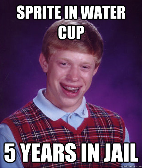 Sprite in water cup 5 years in jail  - Sprite in water cup 5 years in jail   Bad Luck Brian