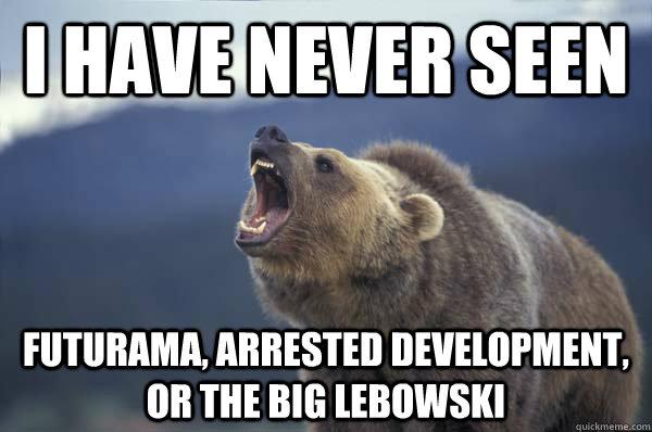 I have never seen Futurama, Arrested Development, or The Big Lebowski