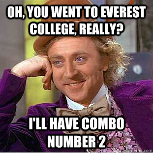 d2b79799b1785a1c1ba123f40ef2ee2c595488486a272d332f3565b9635c3f45 oh, you went to everest college, really? i'll have combo number 2,Everest College Guy Meme