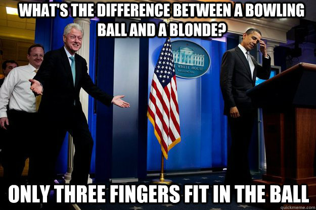 what's the difference between a bowling ball and a blonde? Only three fingers fit in the ball - what's the difference between a bowling ball and a blonde? Only three fingers fit in the ball  Inappropriate Timing Bill Clinton