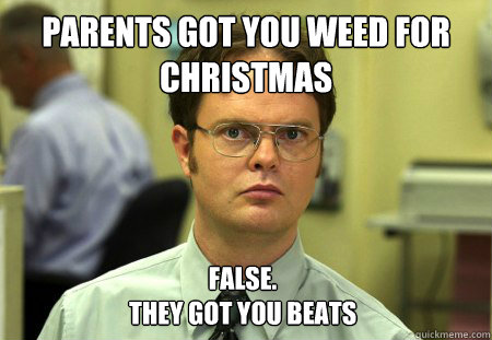 Parents got you weed for Christmas false.  They got you beats - Parents got you weed for Christmas false.  They got you beats  Dwight