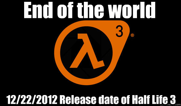 End of the world 12/22/2012 Release date of Half Life 3