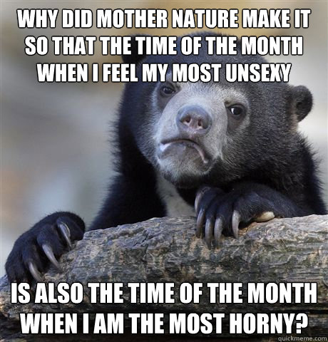 Why did mother nature make it so that the time of the month when I feel my most unsexy Is also the time of the month when I am the most horny?  - Why did mother nature make it so that the time of the month when I feel my most unsexy Is also the time of the month when I am the most horny?   Confession Bear
