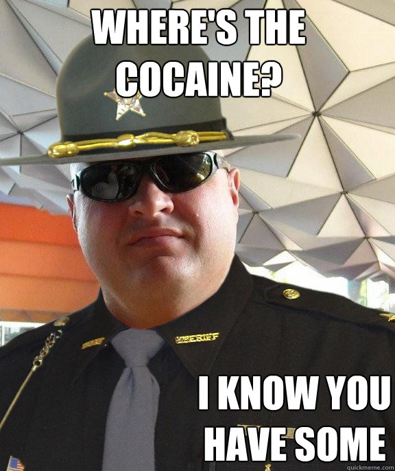 where's the cocaine? i know you have some - where's the cocaine? i know you have some  Scumbag sheriff