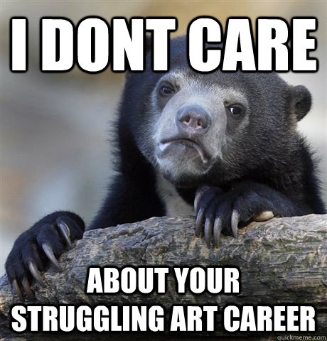 I dont care about your struggling art career - I dont care about your struggling art career  Confession Bear
