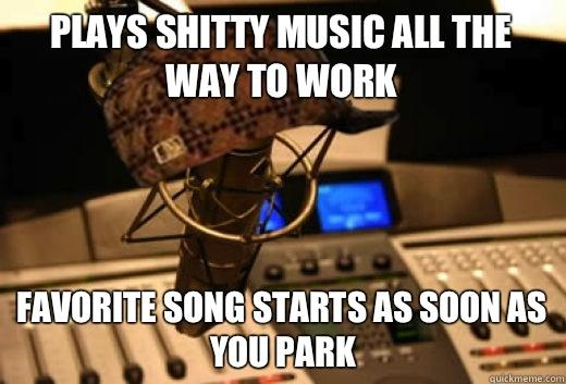Plays shitty music all the way to work Favorite song starts as soon as you park - Plays shitty music all the way to work Favorite song starts as soon as you park  scumbag radio station