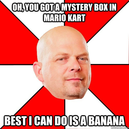 Oh, you got a mystery box in mario kart Best I can do is a banana   Pawn Star