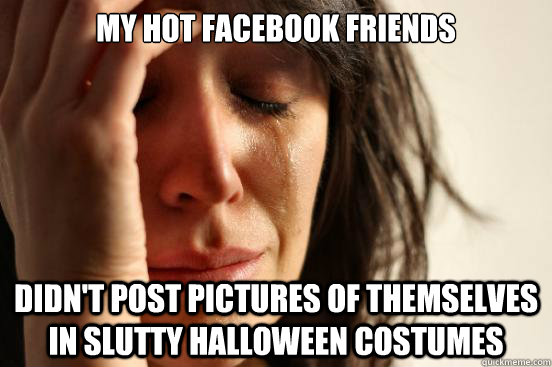 my hot facebook friends didn't post pictures of themselves in slutty halloween costumes - my hot facebook friends didn't post pictures of themselves in slutty halloween costumes  First World Problems